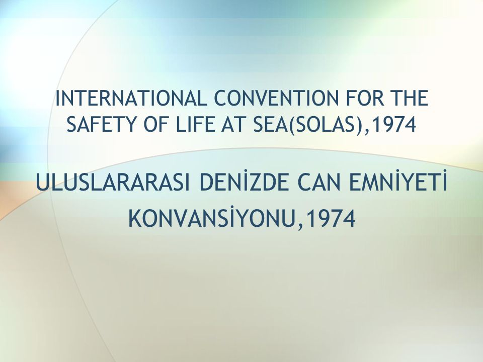 INTERNATIONAL CONVENTION FOR THE SAFETY OF LIFE AT SEA(SOLAS),1974 ULUSLARARASI DENİZDE CAN EMNİYETİ KONVANSİYONU,1974