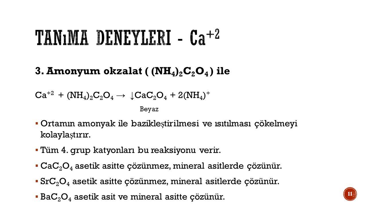3. Amonyum okzalat ( (NH 4 ) 2 C 2 O 4 ) ile Ca +2 + (NH 4 ) 2 C 2 O 4 → ↓ CaC 2 O 4 + 2(NH 4 ) + Beyaz  Ortamın amonyak ile bazikle ş tirilmesi ve ı