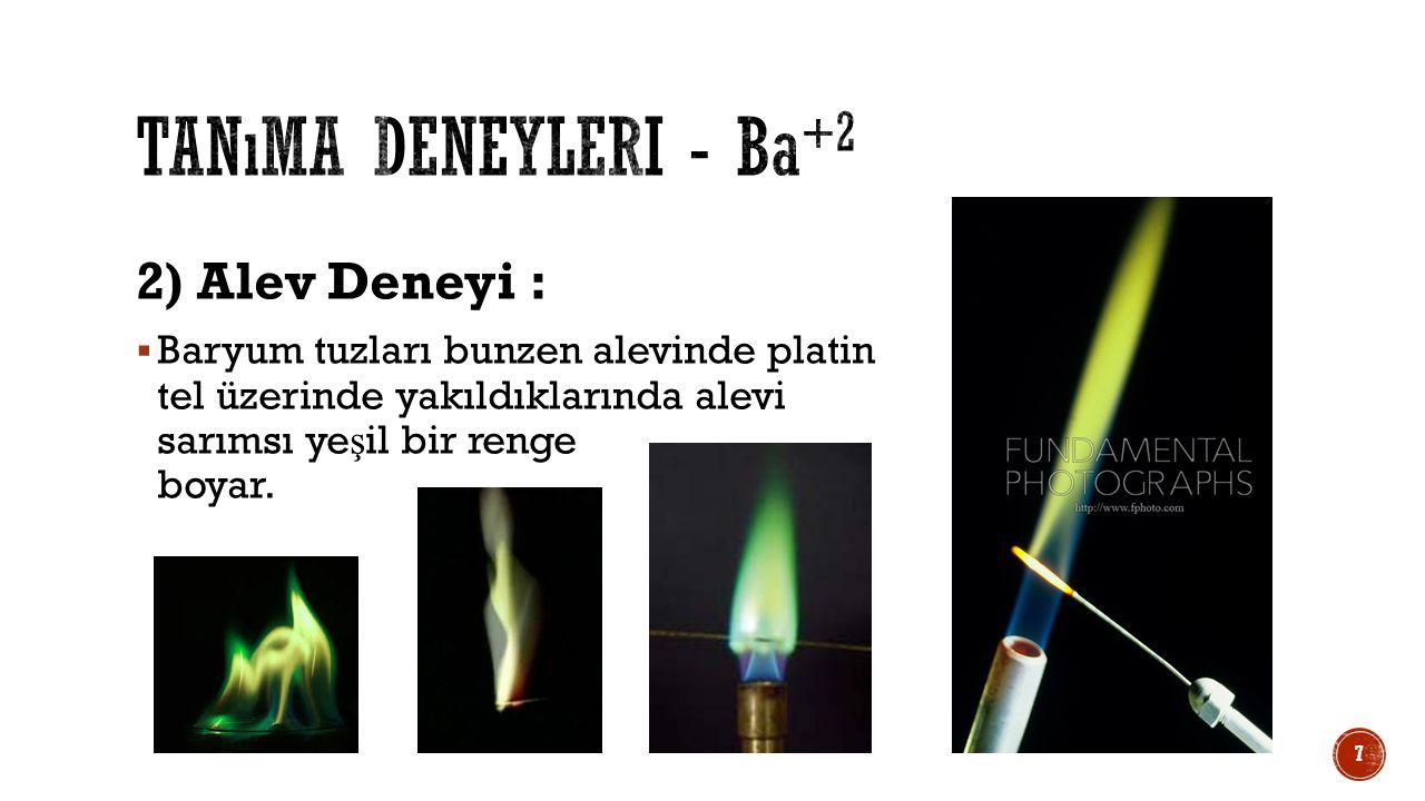 2) Alev Deneyi :  Baryum tuzları bunzen alevinde platin tel üzerinde yakıldıklarında alevi sarımsı ye ş il bir renge boyar. 7