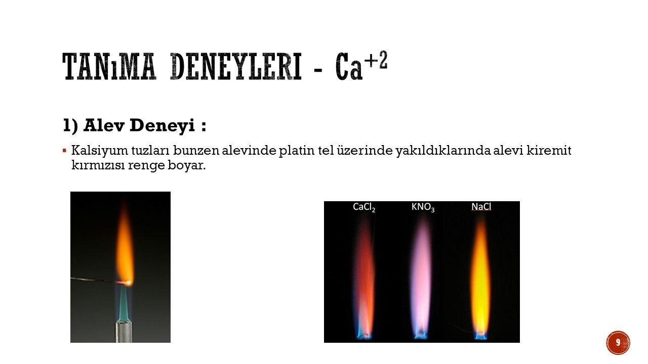 1) Alev Deneyi :  Kalsiyum tuzları bunzen alevinde platin tel üzerinde yakıldıklarında alevi kiremit kırmızısı renge boyar. 9