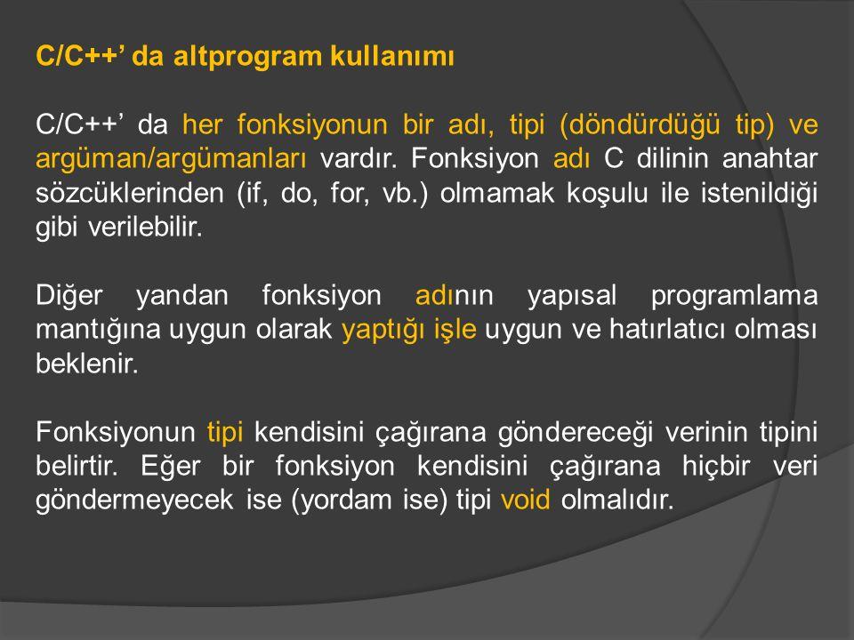 C/C++' da altprogram kullanımı C/C++' da her fonksiyonun bir adı, tipi (döndürdüğü tip) ve argüman/argümanları vardır. Fonksiyon adı C dilinin anahtar