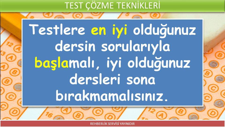 Testlere en iyi olduğunuz dersin sorularıyla başlamalı, iyi olduğunuz dersleri sona bırakmamalısınız. REHBERLİK SERVİSİ YAYINIDIR