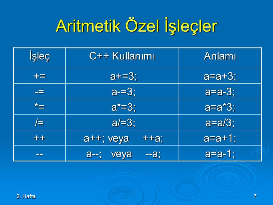 2. Hafta7 Aritmetik Özel İşleçler İşleç C++ Kullanımı Anlamı += a+=3; a+=3;a=a+3; -= a-=3; a-=3;a=a-3; *= a*=3; a*=3;a=a*3; /= a/=3; a/=3;a=a/3; ++ a+