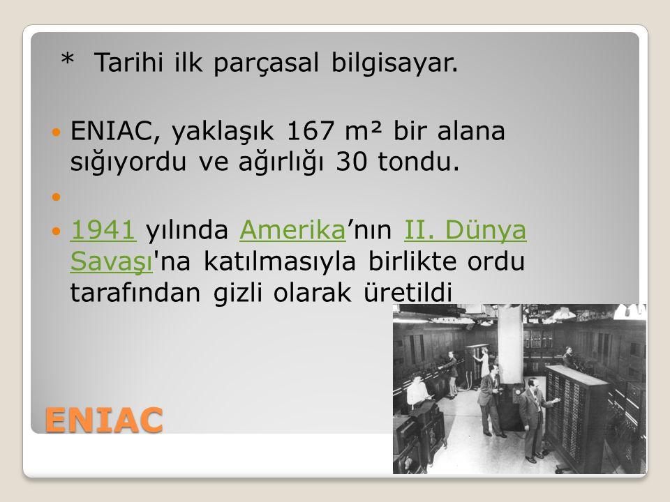 ENIAC * Tarihi ilk parçasal bilgisayar.