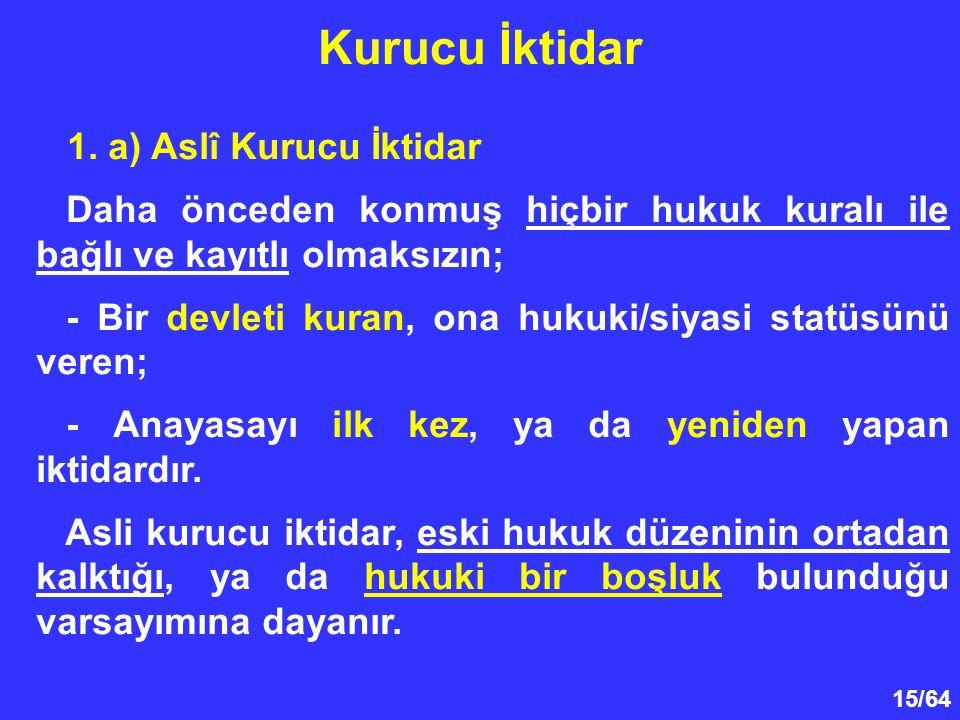 15/64 1. a) Aslî Kurucu İktidar Daha önceden konmuş hiçbir hukuk kuralı ile bağlı ve kayıtlı olmaksızın; - Bir devleti kuran, ona hukuki/siyasi statüs
