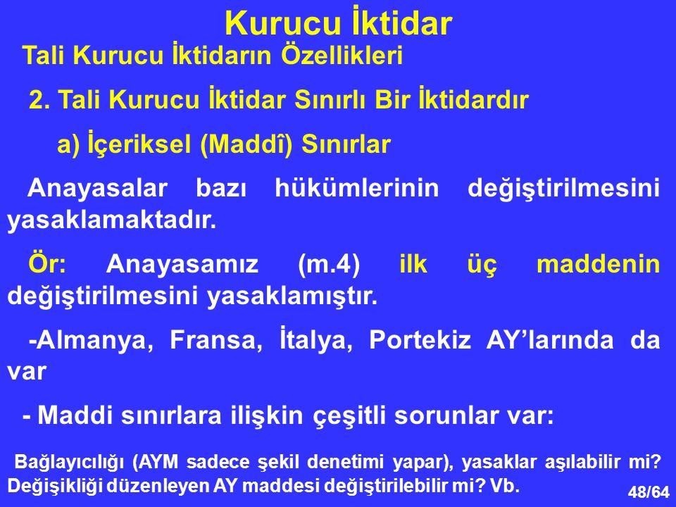 48/64 Tali Kurucu İktidarın Özellikleri 2. Tali Kurucu İktidar Sınırlı Bir İktidardır a) İçeriksel (Maddî) Sınırlar Anayasalar bazı hükümlerinin değiş