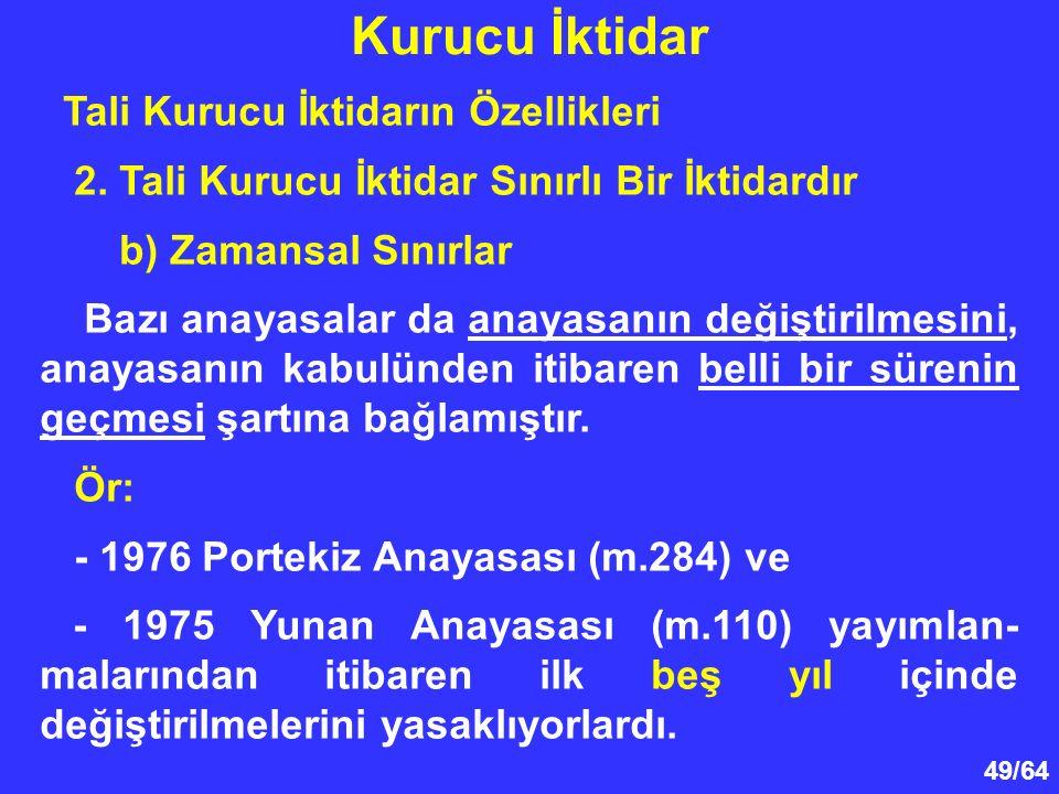 49/64 Tali Kurucu İktidarın Özellikleri 2. Tali Kurucu İktidar Sınırlı Bir İktidardır b) Zamansal Sınırlar Bazı anayasalar da anayasanın değiştirilmes