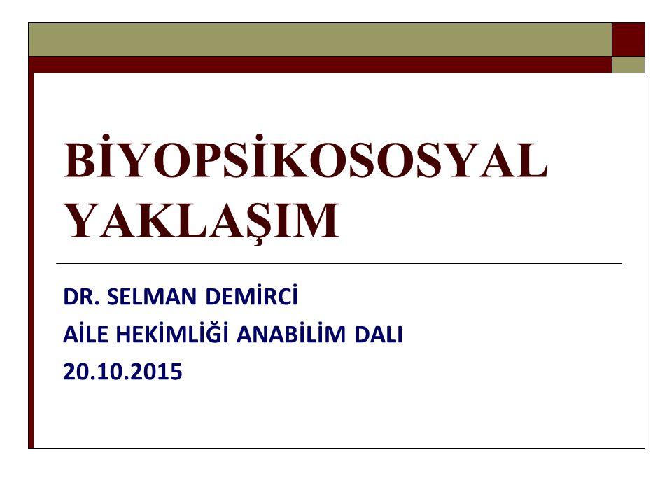 BİYOPSİKOSOSYAL YAKLAŞIM DR. SELMAN DEMİRCİ AİLE HEKİMLİĞİ ANABİLİM DALI 20.10.2015