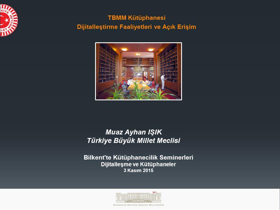TBMM Kütüphanesi Dijitalleştirme Faaliyetleri ve Açık Erişim Muaz Ayhan IŞIK Türkiye Büyük Millet Meclisi Bilkent te Kütüphanecilik Seminerleri Dijitalleşme ve Kütüphaneler 3 Kasım 2015