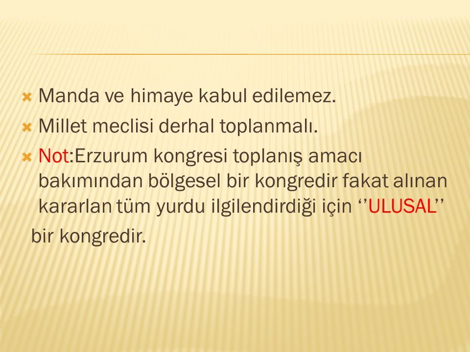  Manda ve himaye kabul edilemez.  Millet meclisi derhal toplanmalı.  Not:Erzurum kongresi toplanış amacı bakımından bölgesel bir kongredir fakat al