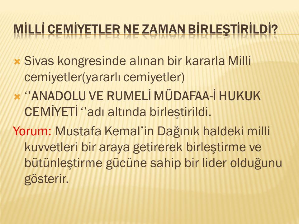 Sivas kongresinde alınan bir kararla Milli cemiyetler(yararlı cemiyetler)  ''ANADOLU VE RUMELİ MÜDAFAA-İ HUKUK CEMİYETİ ''adı altında birleştirildi