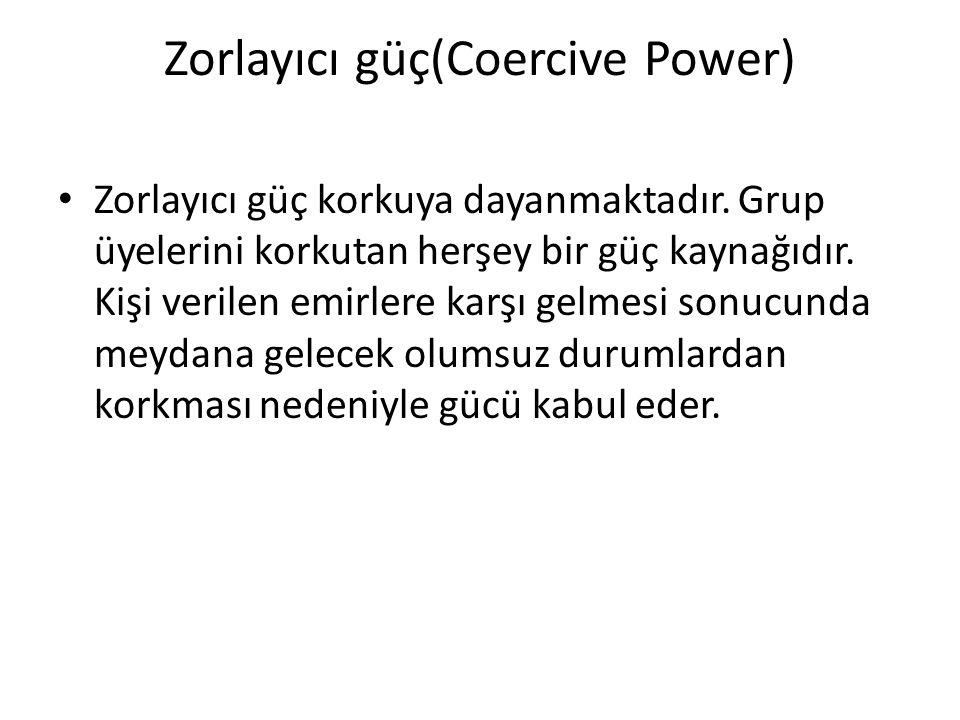 Zorlayıcı güç(Coercive Power) Zorlayıcı güç korkuya dayanmaktadır. Grup üyelerini korkutan herşey bir güç kaynağıdır. Kişi verilen emirlere karşı gelm