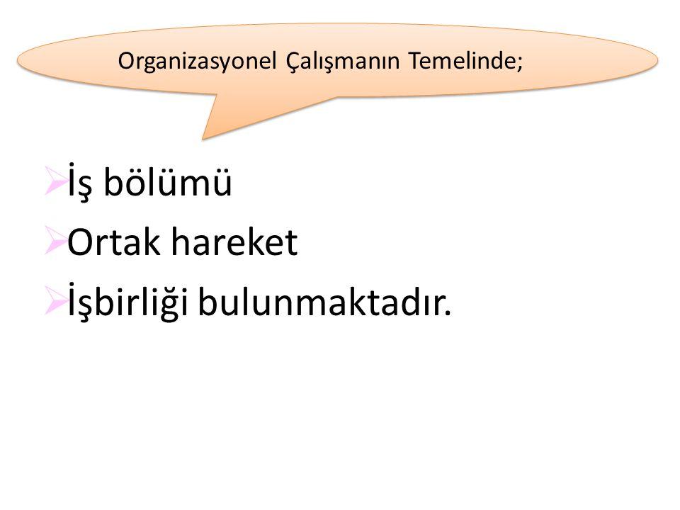  İş bölümü  Ortak hareket  İşbirliği bulunmaktadır. Organizasyonel Çalışmanın Temelinde;