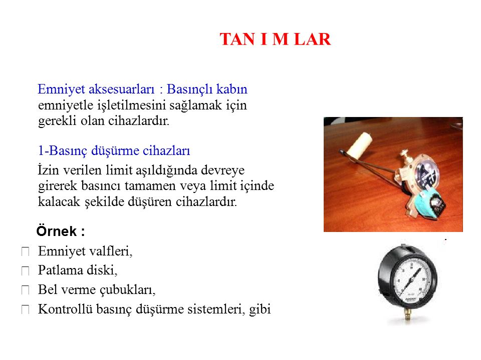TAN I M LAR Emniyet aksesuarları : Basınçlı kabın emniyetle işletilmesini sağlamak için gerekli olan cihazlardır. 1-Basınç düşürme cihazları İzin veri