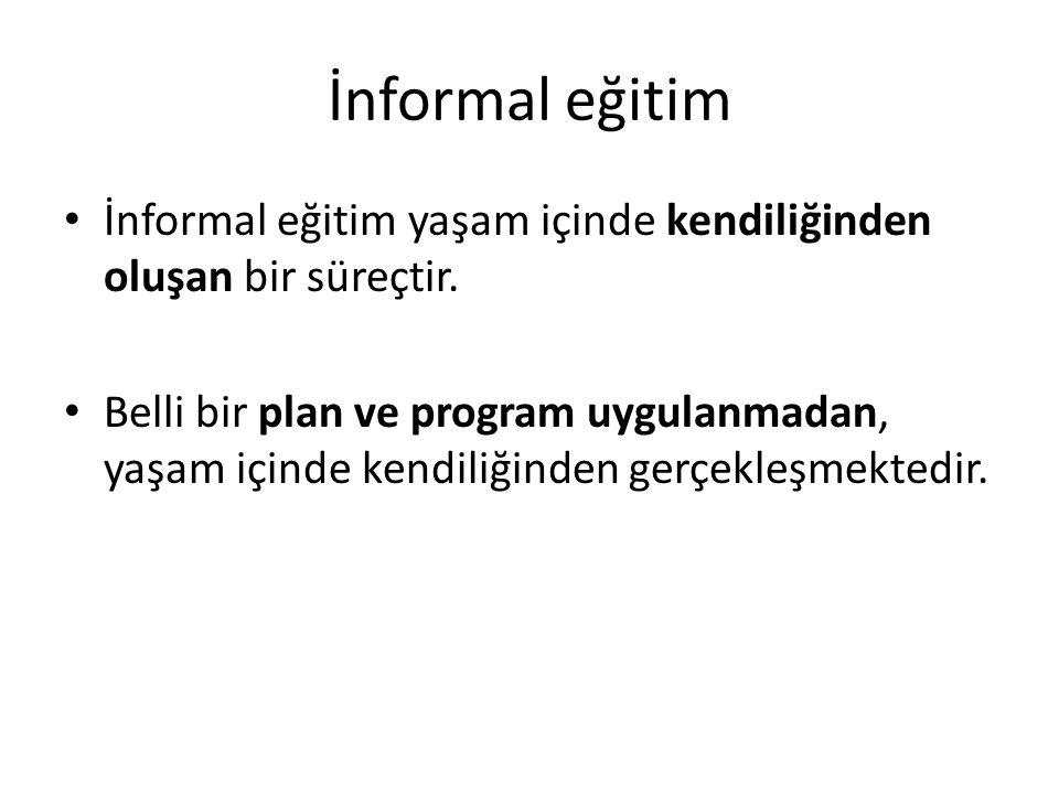 İnformal eğitim İnformal eğitim yaşam içinde kendiliğinden oluşan bir süreçtir. Belli bir plan ve program uygulanmadan, yaşam içinde kendiliğinden ger