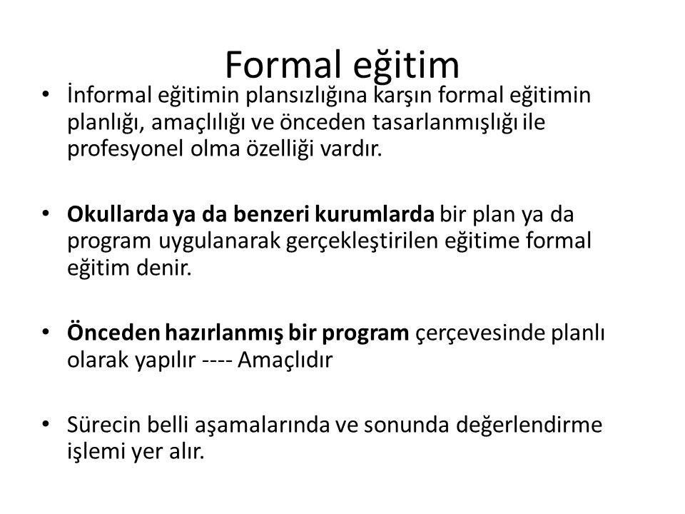 Formal eğitim İnformal eğitimin plansızlığına karşın formal eğitimin planlığı, amaçlılığı ve önceden tasarlanmışlığı ile profesyonel olma özelliği var