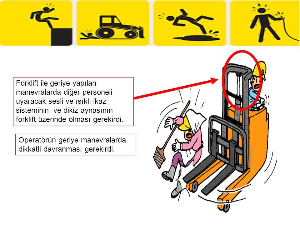 Forklift ile geriye yapılan manevralarda diğer personeli uyaracak sesli ve ışıklı ikaz sisteminin ve dikiz aynasının forklift üzerinde olması gerekirdi.