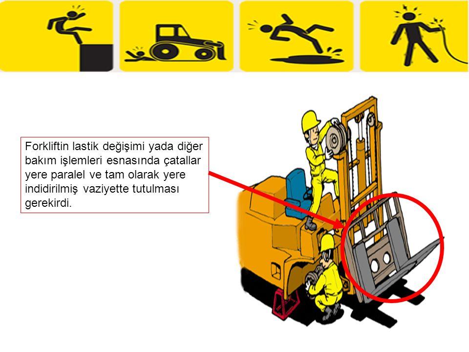 Forkliftin lastik değişimi yada diğer bakım işlemleri esnasında çatallar yere paralel ve tam olarak yere indidirilmiş vaziyette tutulması gerekirdi.