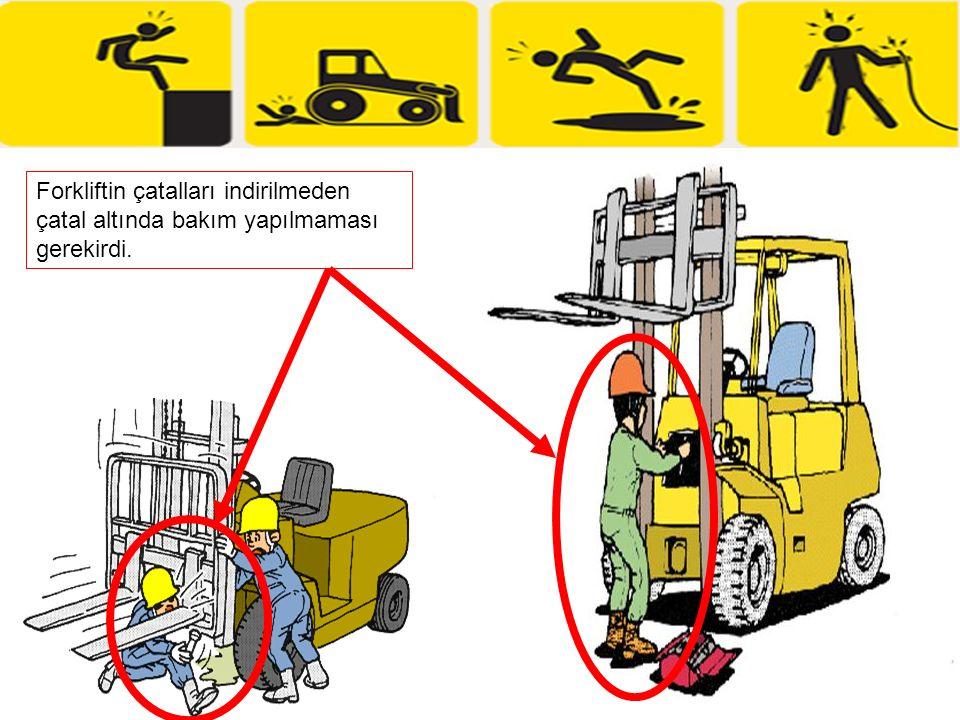 Forkliftin çatalları indirilmeden çatal altında bakım yapılmaması gerekirdi.