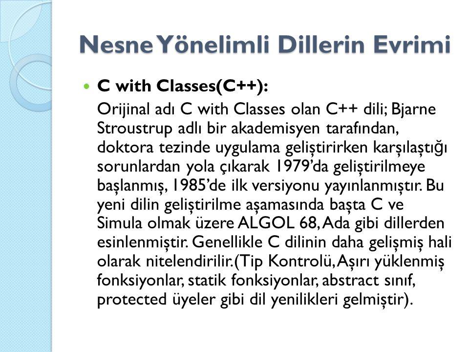 Nesne Yönelimli Dillerin Evrimi C with Classes(C++): Orijinal adı C with Classes olan C++ dili; Bjarne Stroustrup adlı bir akademisyen tarafından, doktora tezinde uygulama geliştirirken karşılaştı ğ ı sorunlardan yola çıkarak 1979'da geliştirilmeye başlanmış, 1985'de ilk versiyonu yayınlanmıştır.