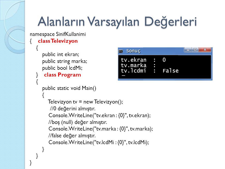 namespace SinifKullanimi { class Televizyon { public int ekran; public string marka; public bool lcdMi; } class Program { public static void Main() { Televizyon tv = new Televizyon(); //0 de ğ erini almıştır.