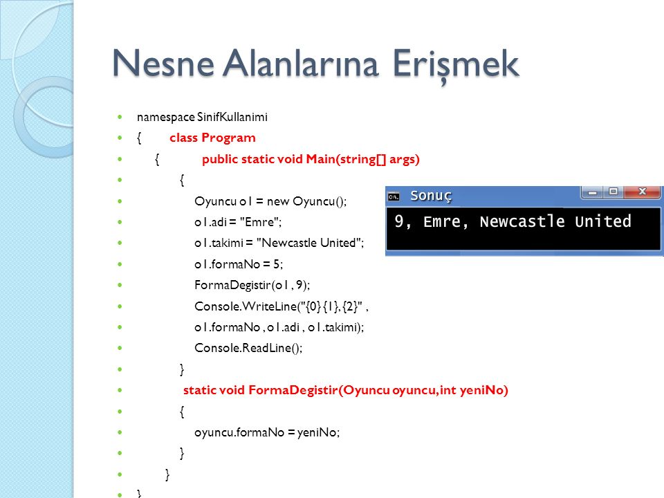Nesne Alanlarına Erişmek namespace SinifKullanimi { class Program { public static void Main(string[] args) { Oyuncu o1 = new Oyuncu(); o1.adi = Emre ; o1.takimi = Newcastle United ; o1.formaNo = 5; FormaDegistir(o1, 9); Console.WriteLine( {0} {1}, {2} , o1.formaNo, o1.adi, o1.takimi); Console.ReadLine(); } static void FormaDegistir(Oyuncu oyuncu, int yeniNo) { oyuncu.formaNo = yeniNo; }