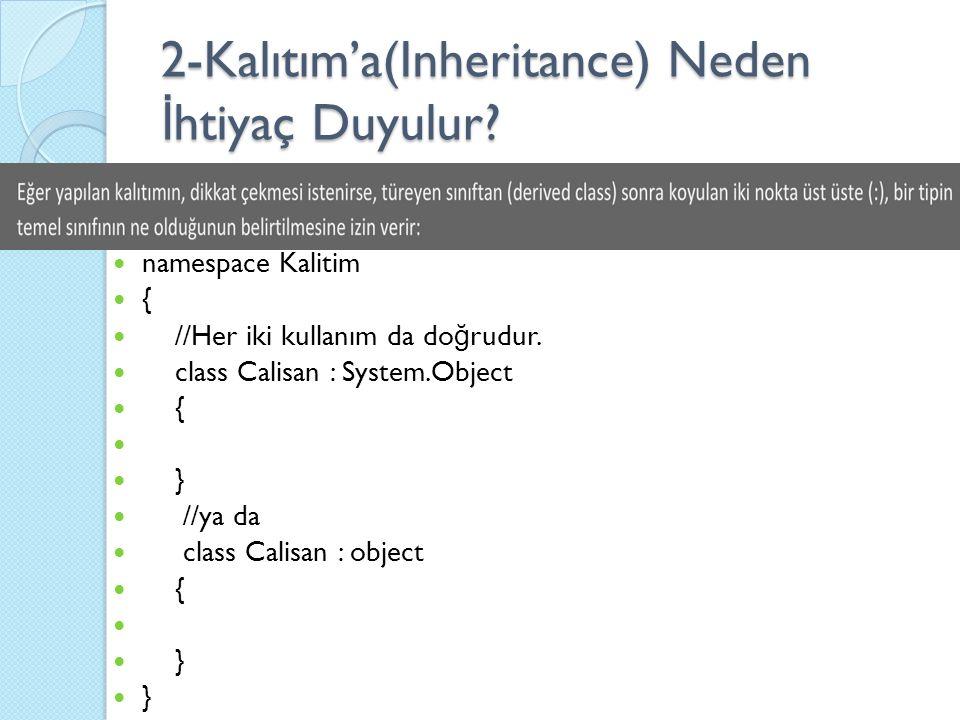 2-Kalıtım'a(Inheritance) Neden İ htiyaç Duyulur? namespace Kalitim { //Her iki kullanım da do ğ rudur. class Calisan : System.Object { } //ya da class