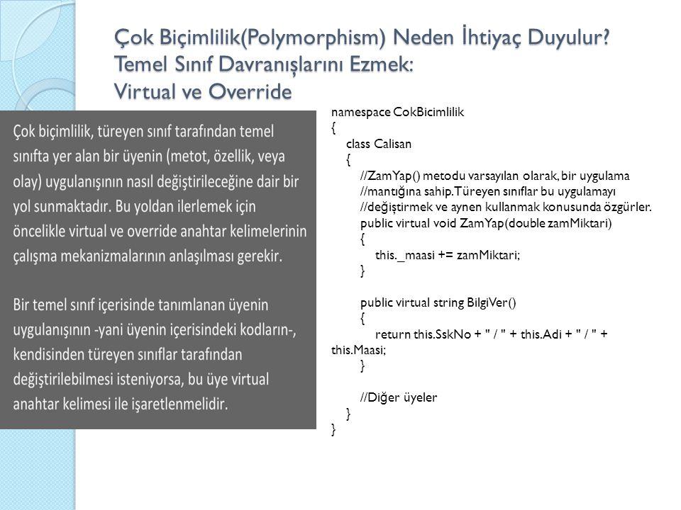 Çok Biçimlilik(Polymorphism) Neden İ htiyaç Duyulur? Temel Sınıf Davranışlarını Ezmek: Virtual ve Override namespace CokBicimlilik { class Calisan { /