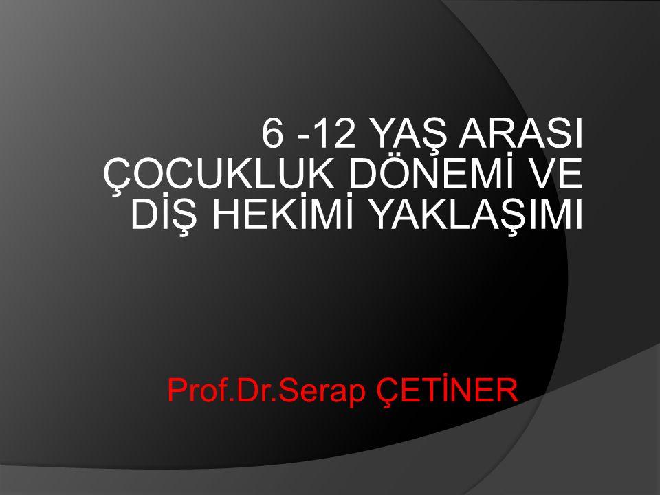 6 -12 YAŞ ARASI ÇOCUKLUK DÖNEMİ VE DİŞ HEKİMİ YAKLAŞIMI Prof.Dr.Serap ÇETİNER
