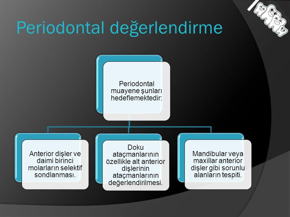 Periodontal değerlendirme Periodontal muayene şunları hedeflemektedir: Anterior dişler ve daimi birinci molarların selektif sondlanması. Doku ataçmanl
