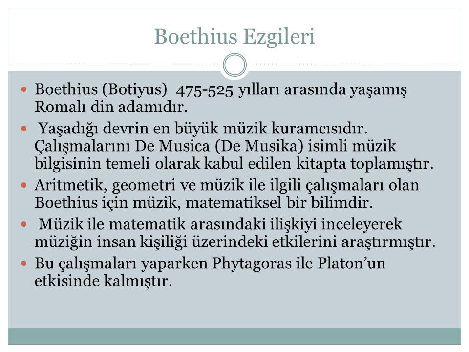 Boethius Ezgileri Boethius (Botiyus) 475-525 yılları arasında yaşamış Romalı din adamıdır. Yaşadığı devrin en büyük müzik kuramcısıdır. Çalışmalarını