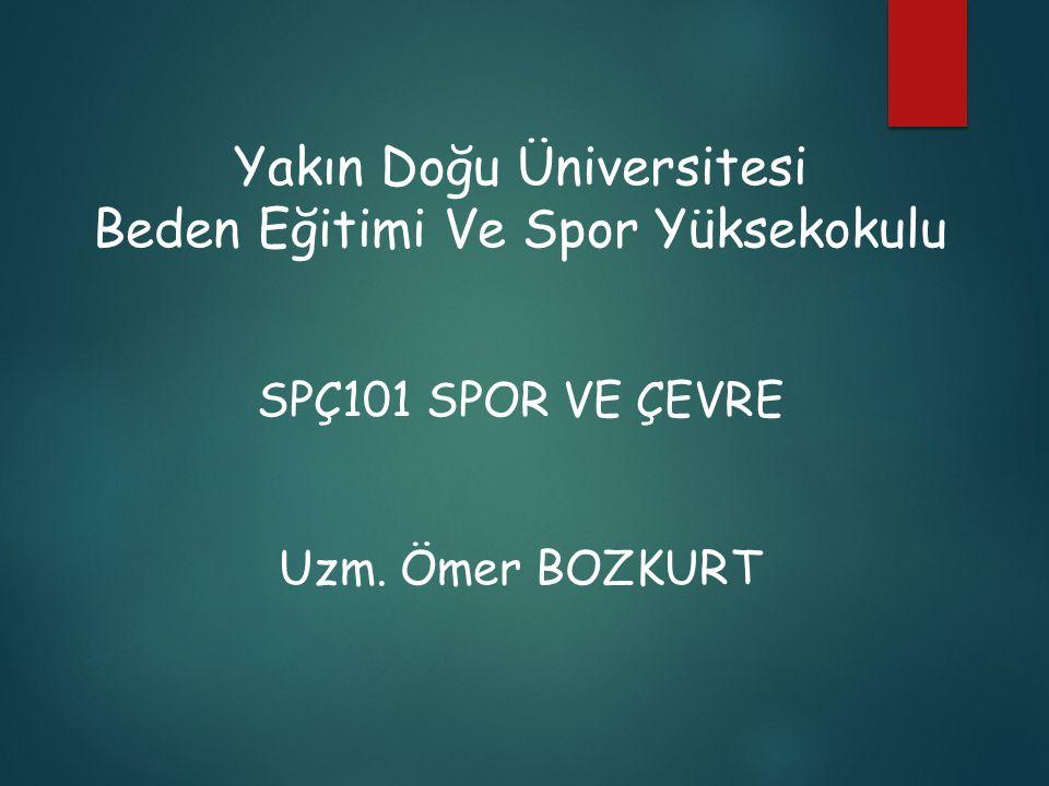 Yakın Doğu Üniversitesi Beden Eğitimi Ve Spor Yüksekokulu SPÇ101 SPOR VE ÇEVRE Uzm. Ömer BOZKURT