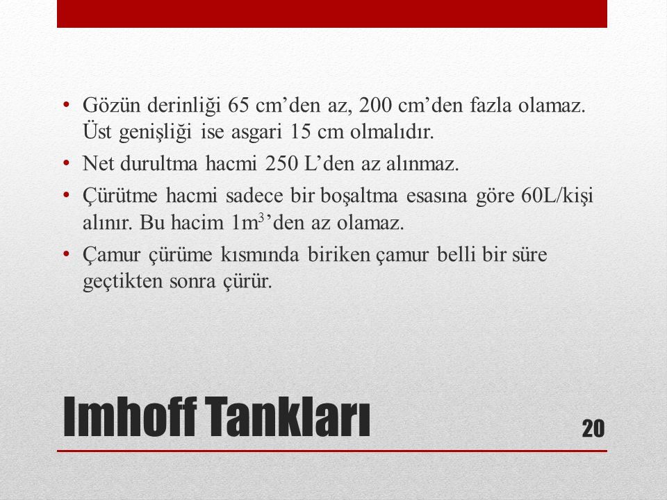 Imhoff Tankları Gözün derinliği 65 cm'den az, 200 cm'den fazla olamaz. Üst genişliği ise asgari 15 cm olmalıdır. Net durultma hacmi 250 L'den az alınm