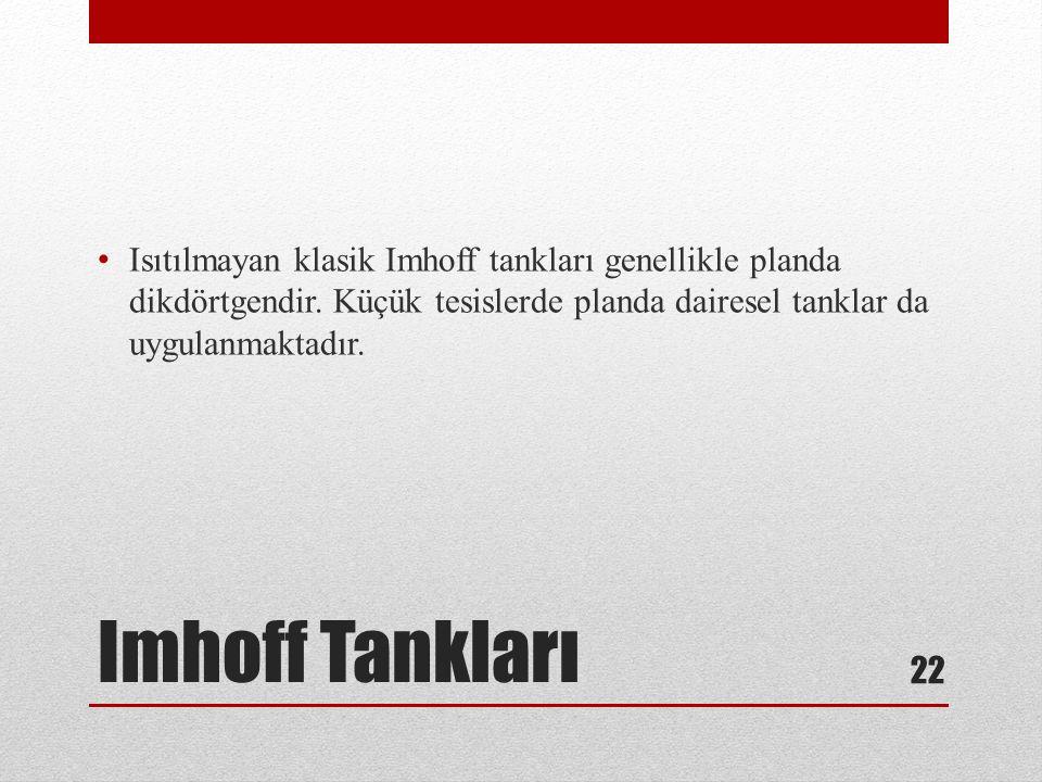 Imhoff Tankları Isıtılmayan klasik Imhoff tankları genellikle planda dikdörtgendir. Küçük tesislerde planda dairesel tanklar da uygulanmaktadır. 22