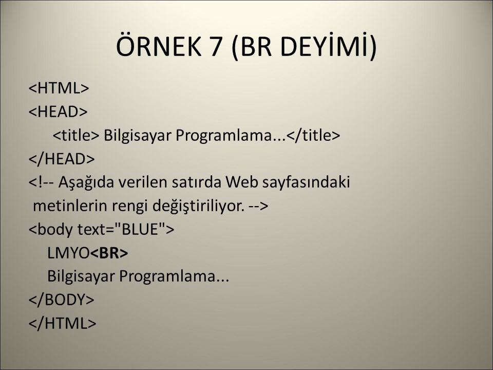 ÖRNEK 7 (BR DEYİMİ) Bilgisayar Programlama... <!-- Aşağıda verilen satırda Web sayfasındaki metinlerin rengi değiştiriliyor. --> LMYO Bilgisayar Progr