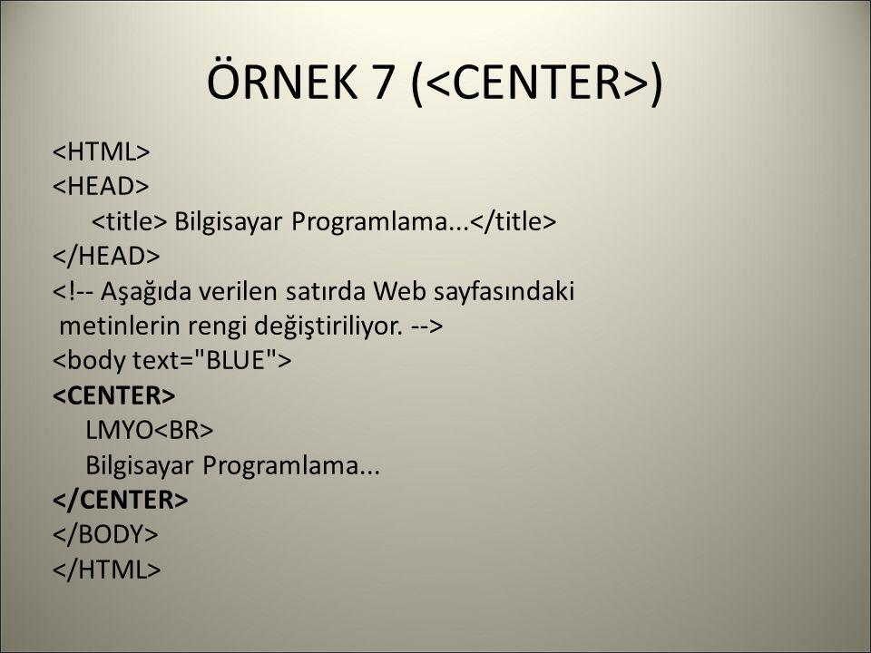 ÖRNEK 7 ( ) Bilgisayar Programlama... <!-- Aşağıda verilen satırda Web sayfasındaki metinlerin rengi değiştiriliyor. --> LMYO Bilgisayar Programlama..