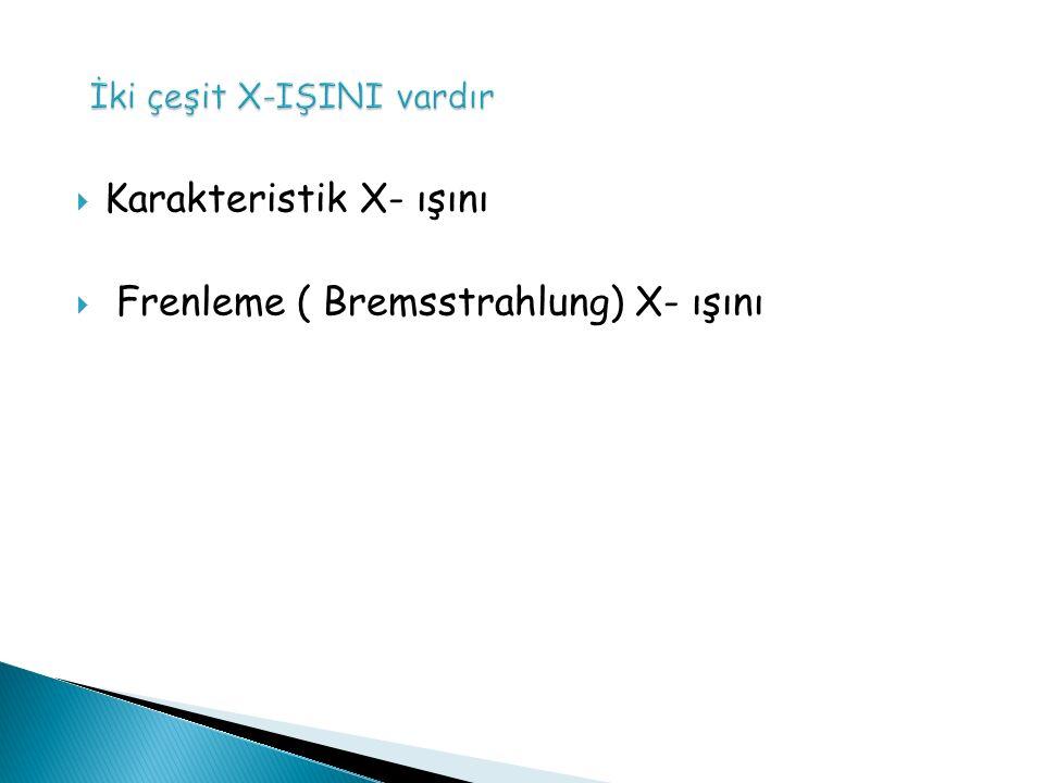  Karakteristik X- ışını  Frenleme ( Bremsstrahlung) X- ışını
