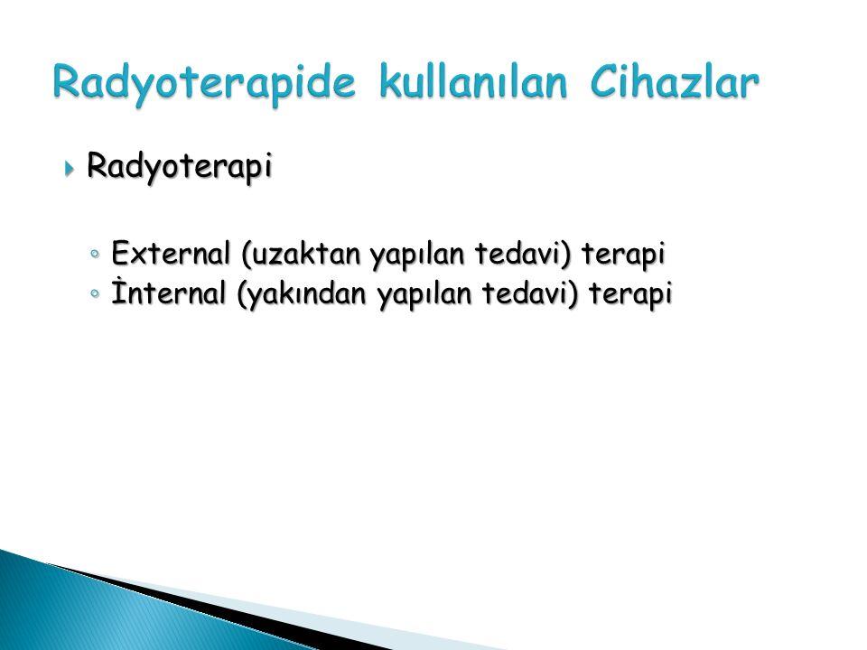  Radyoterapi ◦ External (uzaktan yapılan tedavi) terapi ◦ İnternal (yakından yapılan tedavi) terapi