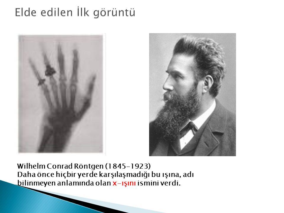 Wilhelm Conrad Röntgen (1845-1923) Daha önce hiçbir yerde karşılaşmadığı bu ışına, adı bilinmeyen anlamında olan x-ışını ismini verdi.