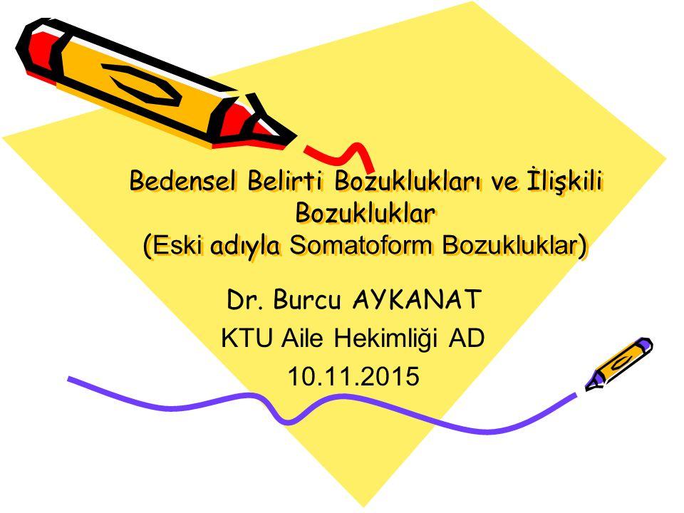 Bedensel Belirti Bozuklukları ve İlişkili Bozukluklar ( Eski adıyla Somatoform Bozukluklar ) Dr. Burcu AYKANAT KTU Aile Hekimliği AD 10.11.2015