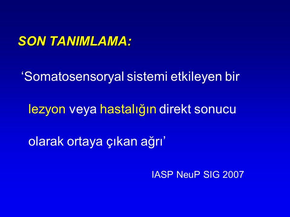 SON TANIMLAMA: 'Somatosensoryal sistemi etkileyen bir lezyon veya hastalığın direkt sonucu olarak ortaya çıkan ağrı' IASP NeuP SIG 2007