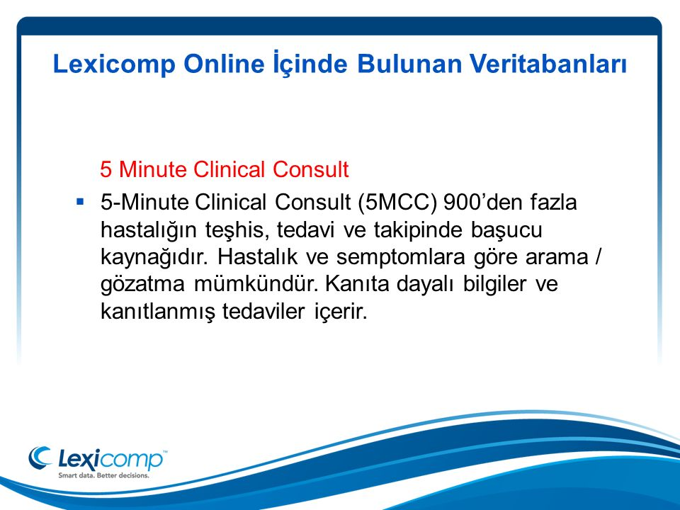 Lexicomp Online İçinde Bulunan Veritabanları 5 Minute Clinical Consult  5-Minute Clinical Consult (5MCC) 900'den fazla hastalığın teşhis, tedavi ve takipinde başucu kaynağıdır.