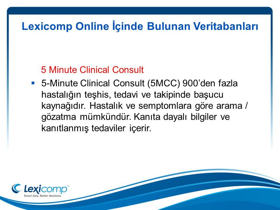 Lexicomp Online İçinde Bulunan Veritabanları 5 Minute Clinical Consult  5-Minute Clinical Consult (5MCC) 900'den fazla hastalığın teşhis, tedavi ve takipinde başucu kaynağıdır.