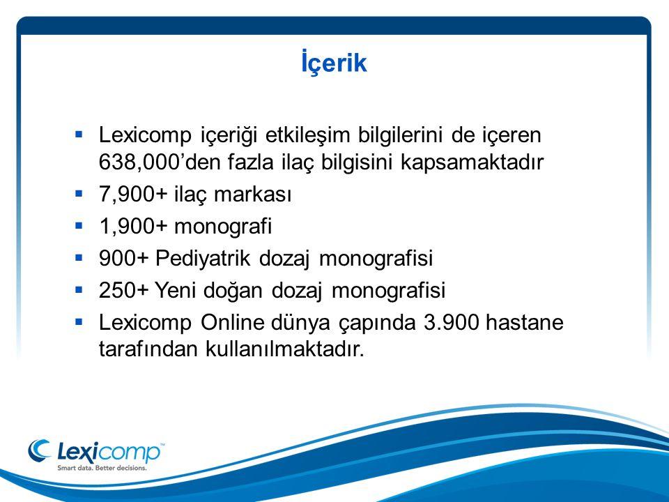 İçerik  Lexicomp içeriği etkileşim bilgilerini de içeren 638,000'den fazla ilaç bilgisini kapsamaktadır  7,900+ ilaç markası  1,900+ monografi  900+ Pediyatrik dozaj monografisi  250+ Yeni doğan dozaj monografisi  Lexicomp Online dünya çapında 3.900 hastane tarafından kullanılmaktadır.