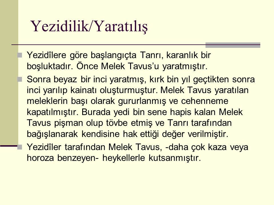 Yezidilik/Yaratılış Yezidîlere göre başlangıçta Tanrı, karanlık bir boşluktadır. Önce Melek Tavus'u yaratmıştır. Sonra beyaz bir inci yaratmış, kırk b