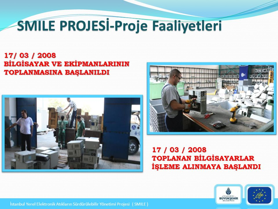 17/ 03 / 2008 BİLGİSAYAR VE EKİPMANLARININ TOPLANMASINA BAŞLANILDI SMILE PROJESİ-Proje Faaliyetleri 17 / 03 / 2008 TOPLANAN BİLGİSAYARLAR İŞLEME ALINMAYA BAŞLANDI İstanbul Yerel Elektronik Atıkların Sürdürülebilir Yönetimi Projesi ( SMILE )