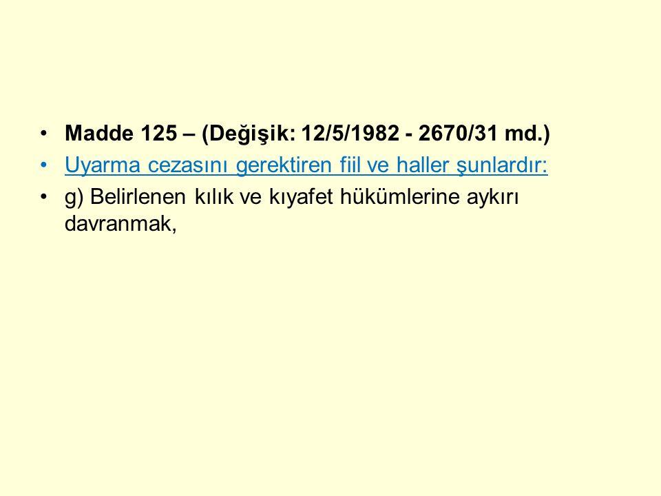 Madde 125 – (Değişik: 12/5/1982 - 2670/31 md.) Uyarma cezasını gerektiren fiil ve haller şunlardır: g) Belirlenen kılık ve kıyafet hükümlerine aykırı