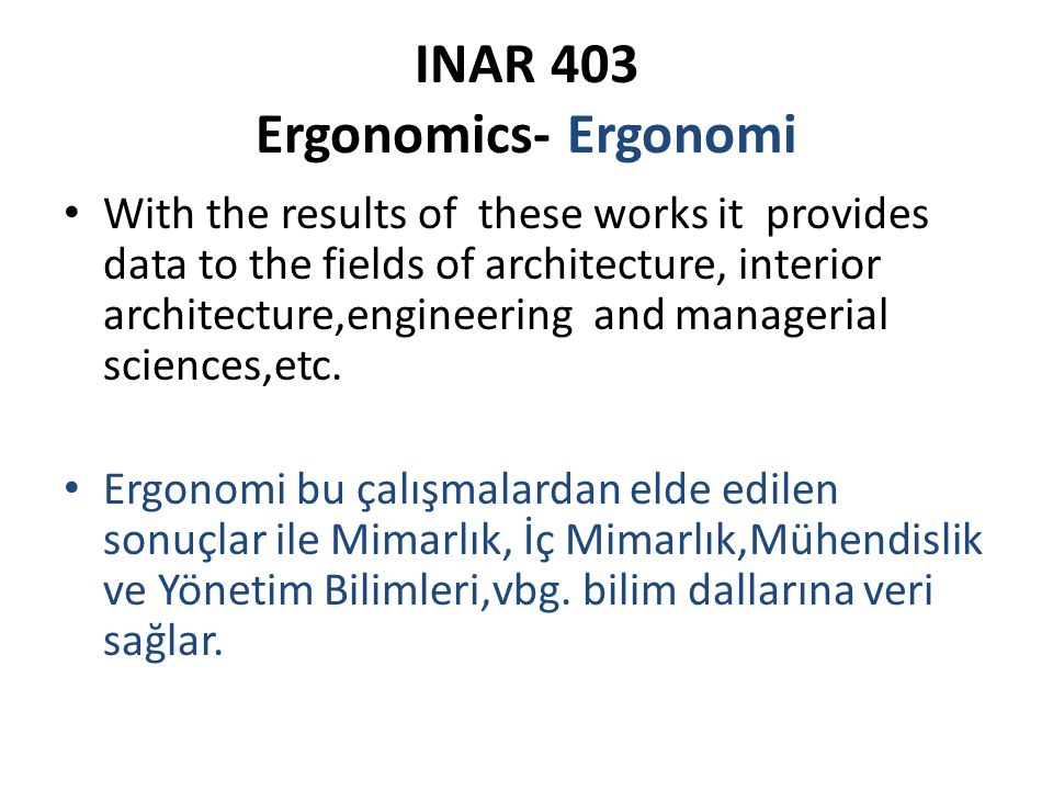 INAR 403 Ergonomics- Ergonomi With the results of these works it provides data to the fields of architecture, interior architecture,engineering and managerial sciences,etc.