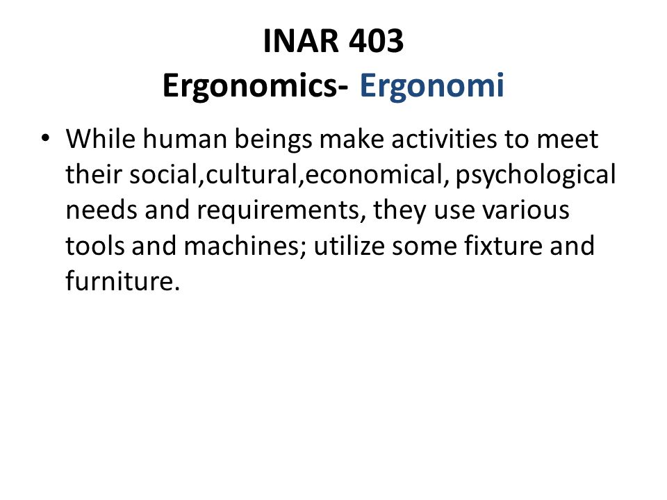 INAR 403 Ergonomics- Ergonomi While human beings make activities to meet their social,cultural,economical, psychological needs and requirements, they