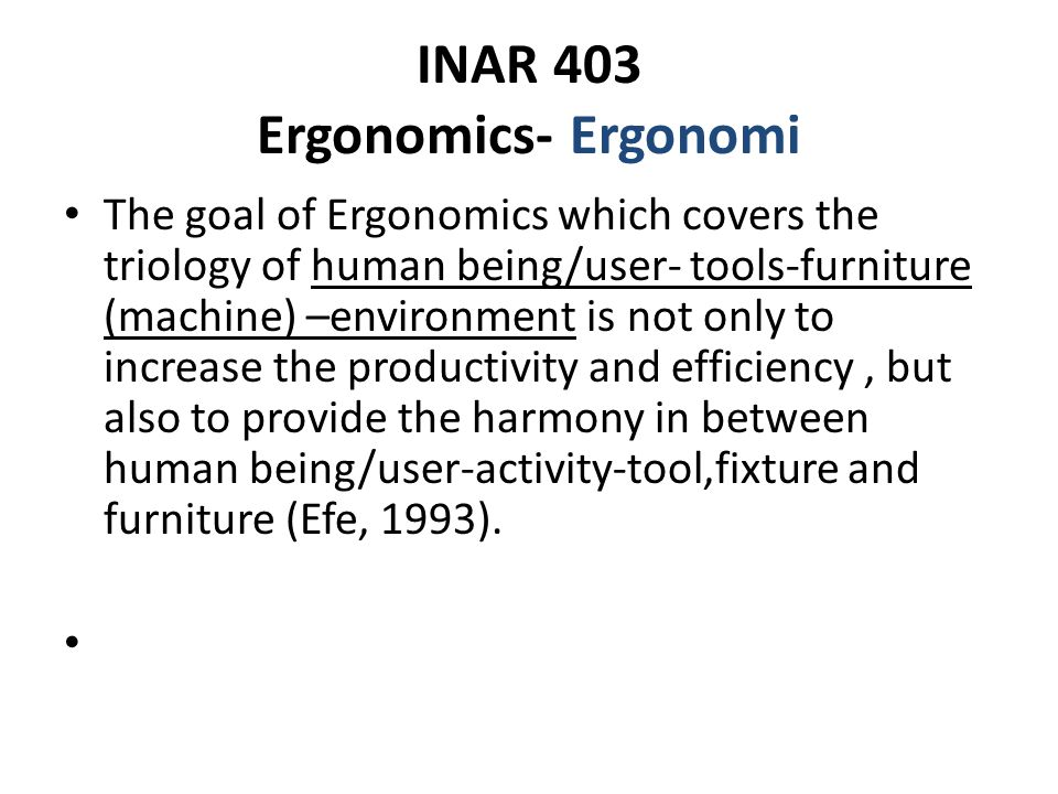 INAR 403 Ergonomics- Ergonomi The goal of Ergonomics which covers the triology of human being/user- tools-furniture (machine) –environment is not only to increase the productivity and efficiency, but also to provide the harmony in between human being/user-activity-tool,fixture and furniture (Efe, 1993).